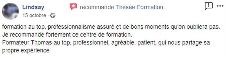 """Commentaire posté sur la page facebook de Thésée Formation : """"Formation au top, professionnalisme assuré et de bons moments qu'on n'oubliera pas. Je recommande fortement ce centre de formation. Formateur Thomas au top, professionnel, agréable, patient, qui nous partage sa propre expérience."""""""